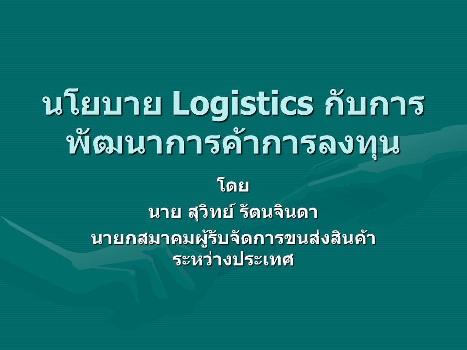นโยบาย Logistics กับการ พัฒนาการค้าการลงทุน โดย นาย สุวิทย์ รัตนจินดา นายกสมาคมผู้รับจัดการขนส่งสินค้า ระหว่างประเทศ