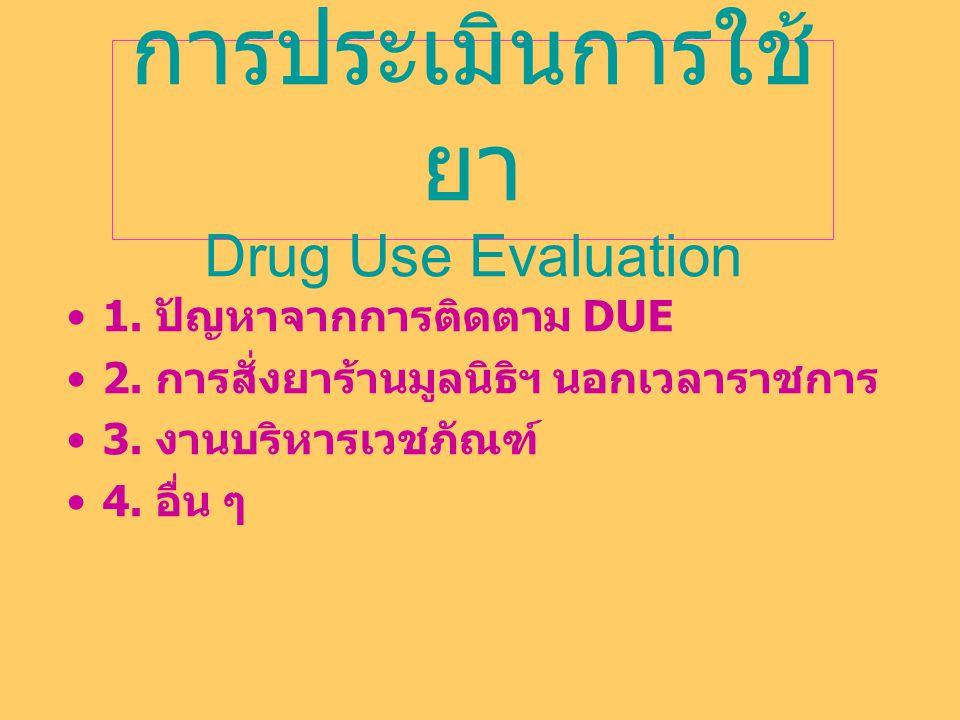 การประเมินการใช้ ยา Drug Use Evaluation 1. ปัญหาจากการติดตาม DUE 2. การสั่งยาร้านมูลนิธิฯ นอกเวลาราชการ 3. งานบริหารเวชภัณฑ์ 4. อื่น ๆ