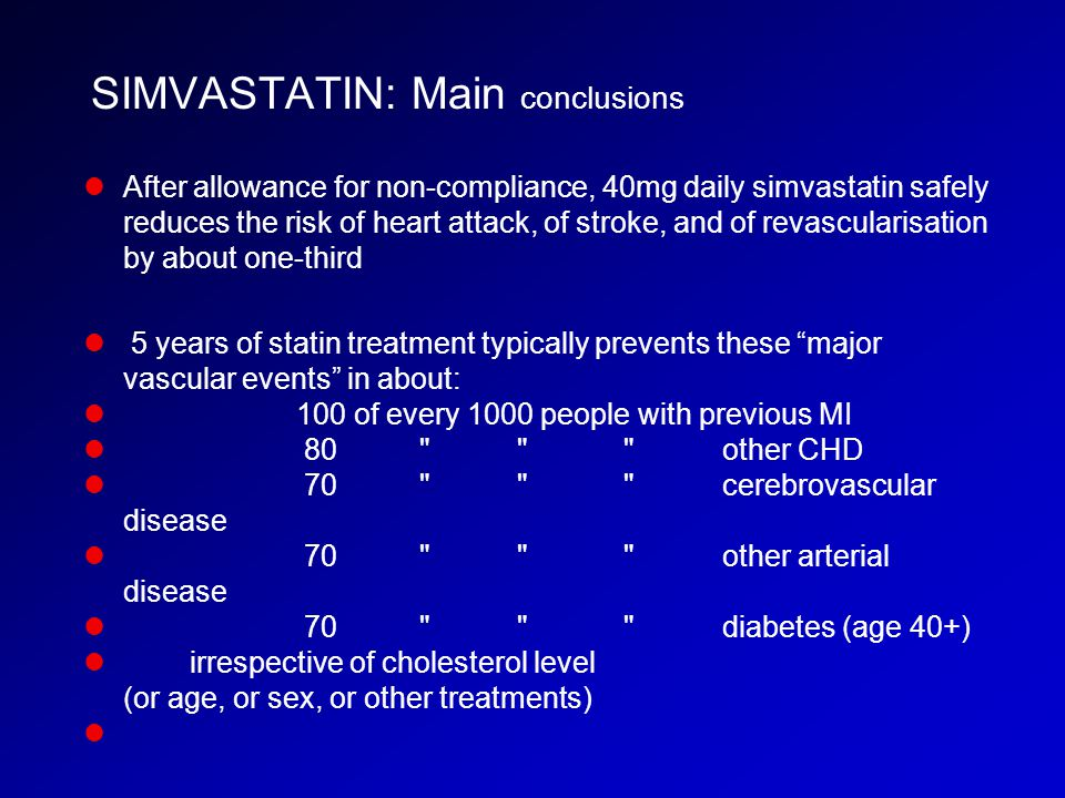 SIMVASTATIN: Main conclusions After allowance for non-compliance, 40mg daily simvastatin safely reduces the risk of heart attack, of stroke, and of re