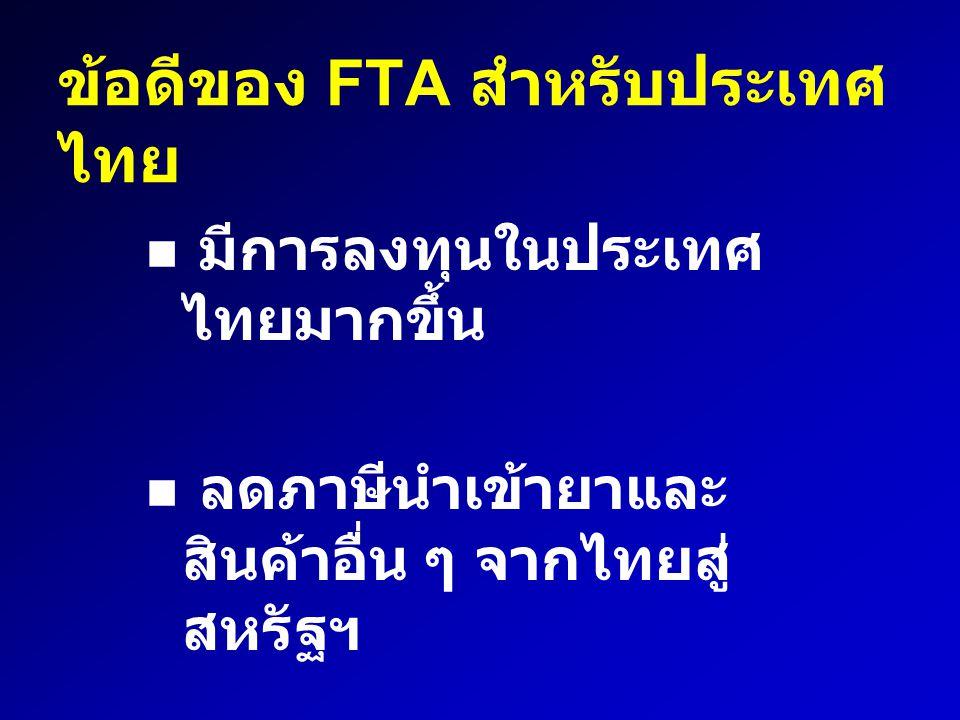 ข้อดีของ FTA สำหรับประเทศ ไทย มีการลงทุนในประเทศ ไทยมากขึ้น ลดภาษีนำเข้ายาและ สินค้าอื่น ๆ จากไทยสู่ สหรัฐฯ