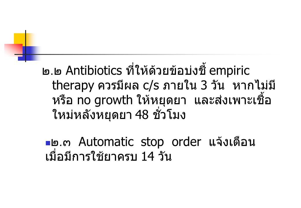 ๒. ๒ Antibiotics ที่ให้ด้วยข้อบ่งชี้ empiric therapy ควรมีผล c/s ภายใน 3 วัน หากไม่มี หรือ no growth ให้หยุดยา และส่งเพาะเชื้อ ใหม่หลังหยุดยา 48 ชั่วโ