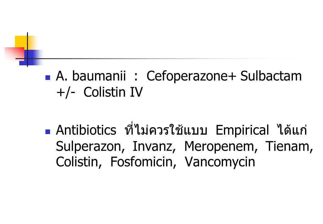 A. baumanii : Cefoperazone+ Sulbactam +/- Colistin IV Antibiotics ที่ไม่ควรใช้แบบ Empirical ได้แก่ Sulperazon, Invanz, Meropenem, Tienam, Colistin, Fo
