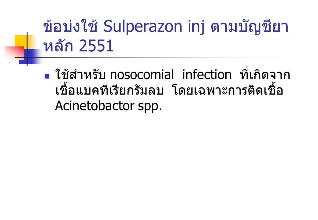 ข้อบ่งใช้ Sulperazon inj ตามบัญชียา หลัก 2551 ใช้สำหรับ nosocomial infection ที่เกิดจาก เชื้อแบคทีเรียกรัมลบ โดยเฉพาะการติดเชื้อ Acinetobactor spp.