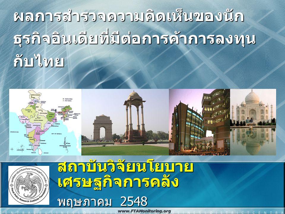 ผลการสำรวจความคิดเห็นของนัก ธุรกิจอินเดียที่มีต่อการค้าการลงทุน กับไทย สถาบันวิจัยนโยบาย เศรษฐกิจการคลัง พฤษภาคม 2548 www.FTAMonitoring.org