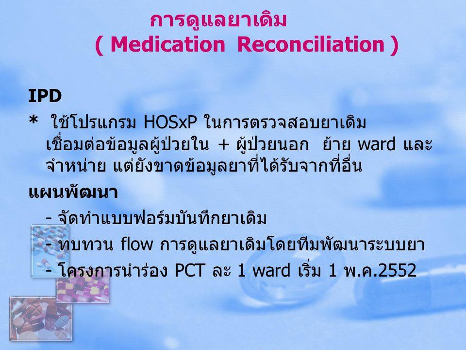 การดูแลยาเดิม ( Medication Reconciliation ) IPD * ใช้โปรแกรม HOSxP ในการตรวจสอบยาเดิม เชื่อมต่อข้อมูลผู้ป่วยใน + ผู้ป่วยนอก ย้าย ward และ จำหน่าย แต่ย