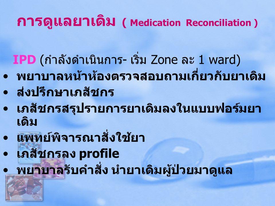 การดูแลยาเดิม ( Medication Reconciliation ) IPD (กำลังดำเนินการ- เริ่ม Zone ละ 1 ward) พยาบาลหน้าห้องตรวจสอบถามเกี่ยวกับยาเดิม ส่งปรึกษาเภสัชกร เภสัชก