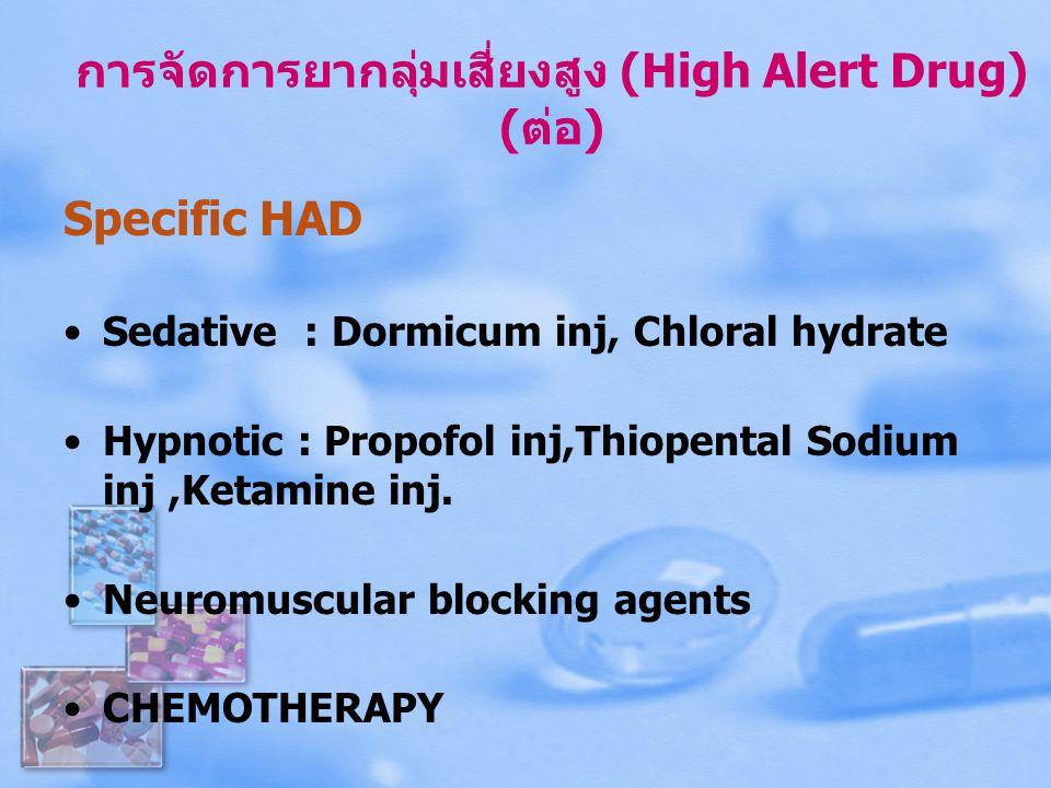 การจัดการยากลุ่มเสี่ยงสูง (High Alert Drug) (ต่อ) Specific HAD Sedative : Dormicum inj, Chloral hydrate Hypnotic : Propofol inj,Thiopental Sodium inj,