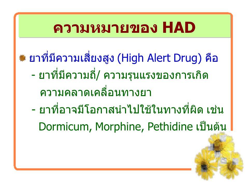 ความหมายของ HAD ยาที่มีความเสี่ยงสูง (High Alert Drug) คือ - ยาที่มีความถี่/ ความรุนแรงของการเกิด ความคลาดเคลื่อนทางยา - ยาที่อาจมีโอกาสนำไปใช้ในทางที