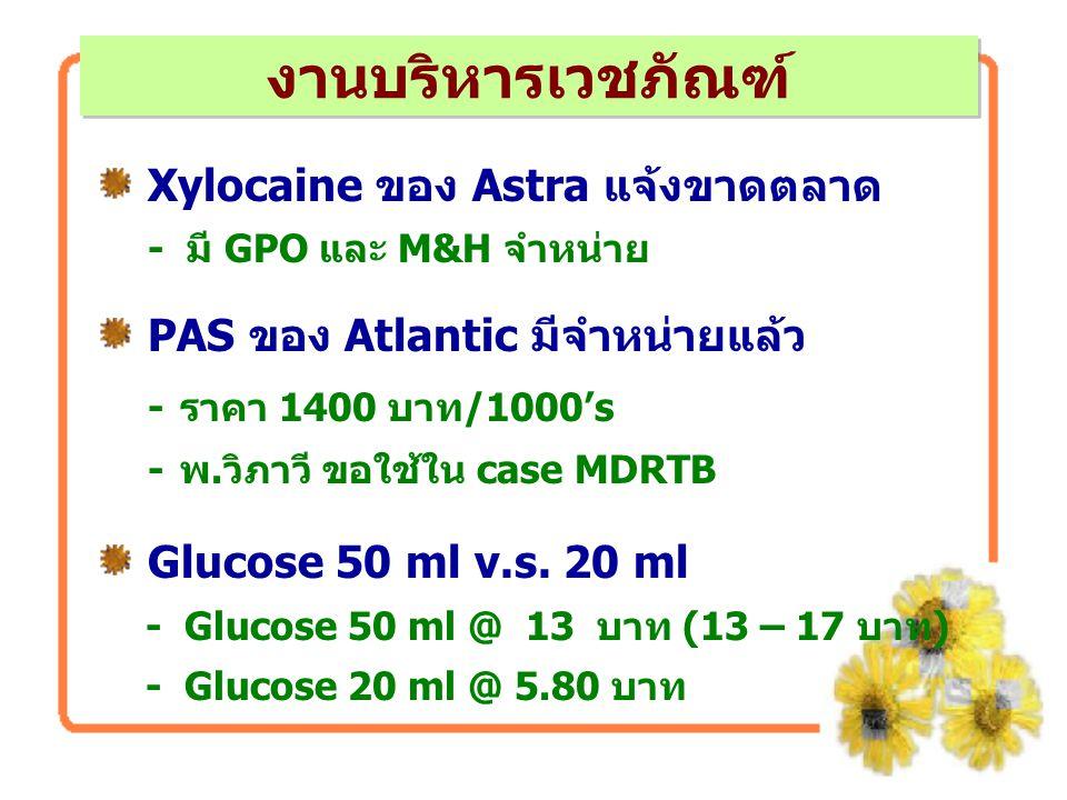 Xylocaine ของ Astra แจ้งขาดตลาด - มี GPO และ M&H จำหน่าย PAS ของ Atlantic มีจำหน่ายแล้ว -ราคา 1400 บาท/1000's -พ.วิภาวี ขอใช้ใน case MDRTB Glucose 50