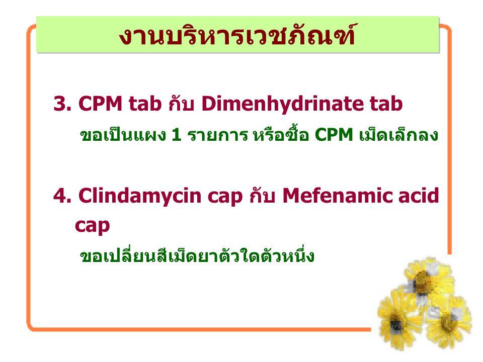 3. CPM tab กับ Dimenhydrinate tab ขอเป็นแผง 1 รายการ หรือซื้อ CPM เม็ดเล็กลง 4. Clindamycin cap กับ Mefenamic acid cap ขอเปลี่ยนสีเม็ดยาตัวใดตัวหนึ่ง