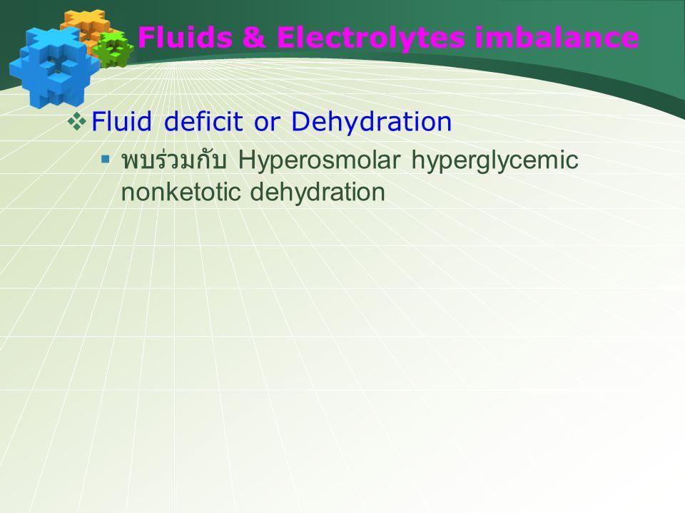 Fluids & Electrolytes imbalance  Fluid deficit or Dehydration  พบร่วมกับ Hyperosmolar hyperglycemic nonketotic dehydration