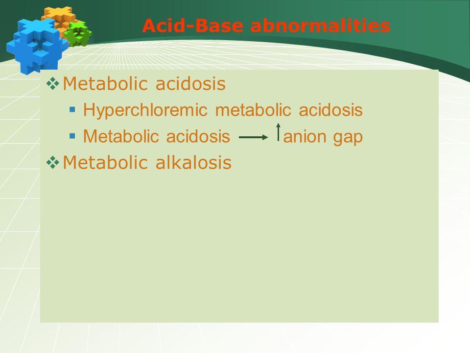 Acid-Base abnormalities  Metabolic acidosis  Hyperchloremic metabolic acidosis  Metabolic acidosis anion gap  Metabolic alkalosis