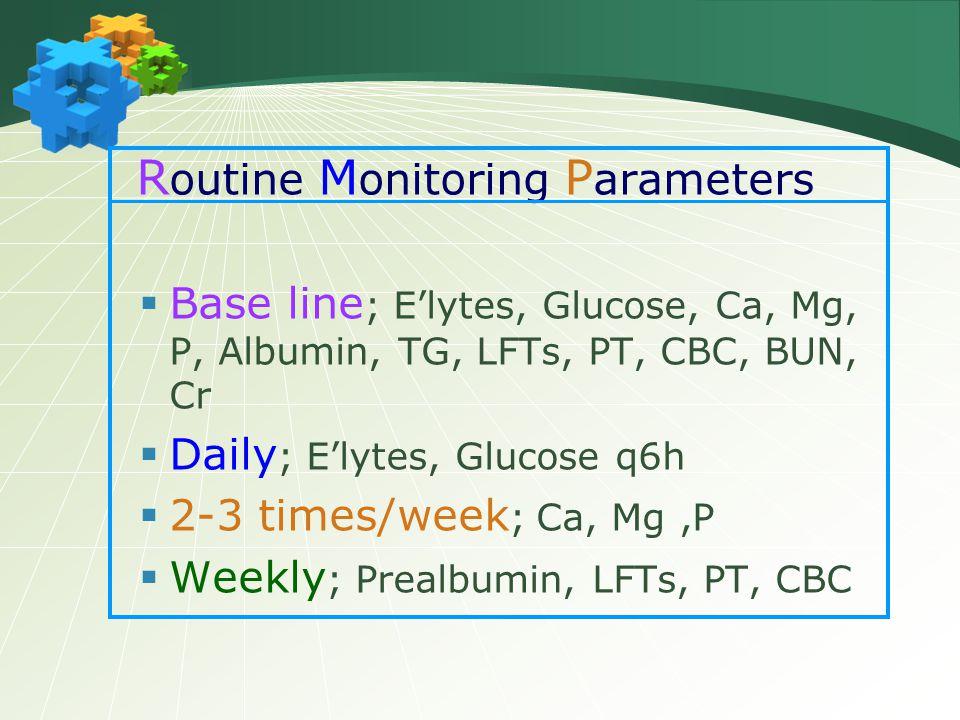 R outine M onitoring P arameters  Base line ; E'lytes, Glucose, Ca, Mg, P, Albumin, TG, LFTs, PT, CBC, BUN, Cr  Daily ; E'lytes, Glucose q6h  2-3 t