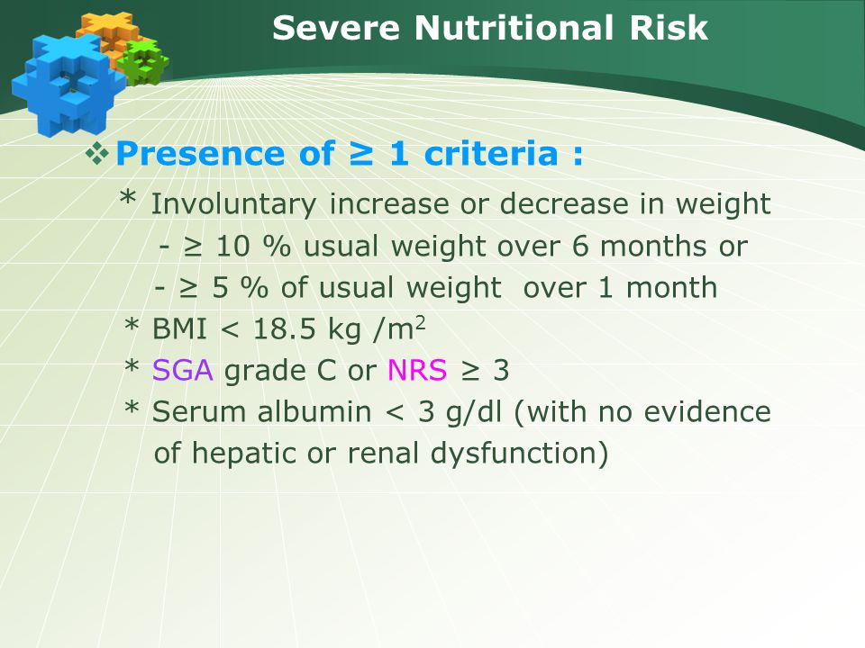 Severe Nutritional Risk  Presence of ≥ 1 criteria : * Involuntary increase or decrease in weight - ≥ 10 % usual weight over 6 months or - ≥ 5 % of us