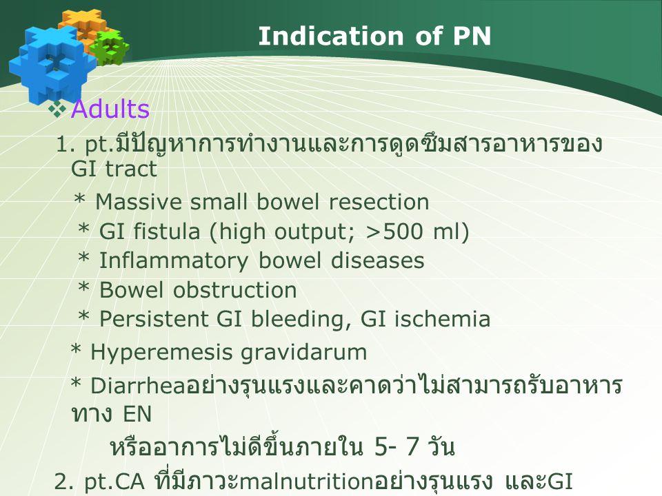 Indication of PN  Adults 1. pt. มีปัญหาการทำงานและการดูดซึมสารอาหารของ GI tract * Massive small bowel resection * GI fistula (high output; >500 ml) *