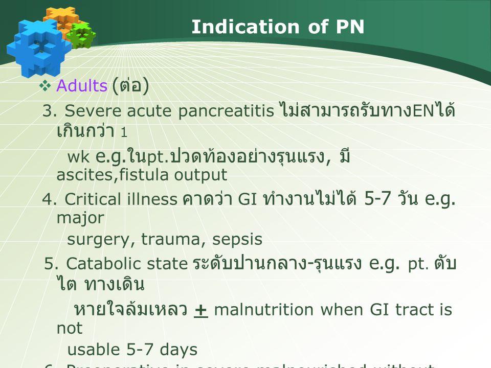 Indication of PN  Adults ( ต่อ ) 3. Severe acute pancreatitis ไม่สามารถรับทาง EN ได้ เกินกว่า 1 wk e.g. ใน pt. ปวดท้องอย่างรุนแรง, มี ascites,fistula