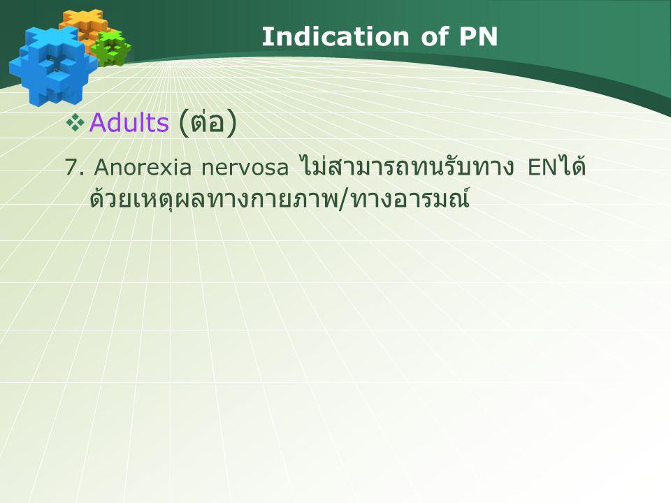 Indication of PN  Adults ( ต่อ ) 7. Anorexia nervosa ไม่สามารถทนรับทาง EN ได้ ด้วยเหตุผลทางกายภาพ / ทางอารมณ์