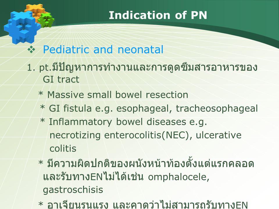 Indication of PN  Pediatric and neonatal 1. pt. มีปัญหาการทำงานและการดูดซึมสารอาหารของ GI tract * Massive small bowel resection * GI fistula e.g. eso
