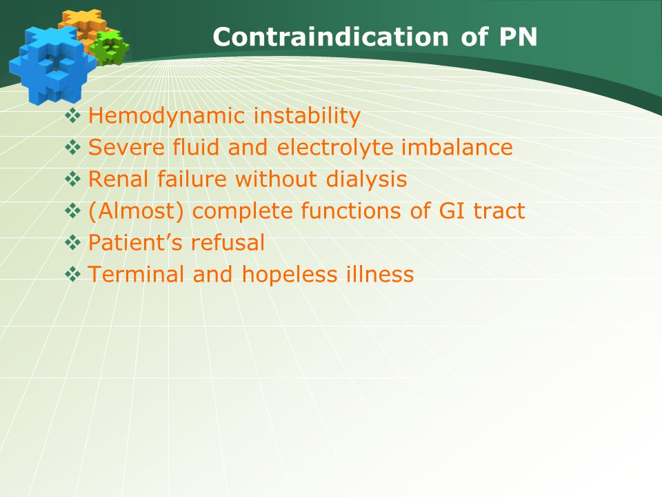 Contraindication of PN  Hemodynamic instability  Severe fluid and electrolyte imbalance  Renal failure without dialysis  (Almost) complete functions of GI tract  Patient's refusal  Terminal and hopeless illness