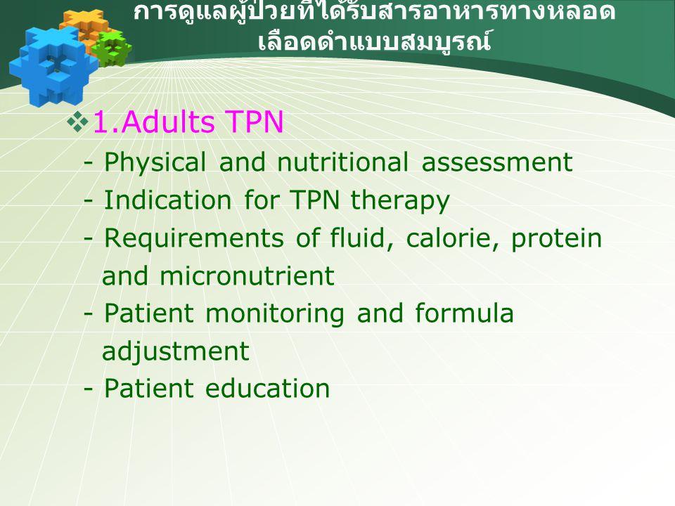 การดูแลผู้ป่วยที่ได้รับสารอาหารทางหลอด เลือดดำแบบสมบูรณ์  2.Pediatric and neonatal TPN - Physical and nutritional assessment - Indication for TPN therapy - Requirements of fluid, calorie, protein and micronutrient - Patient monitoring and formula adjustment - Patient education