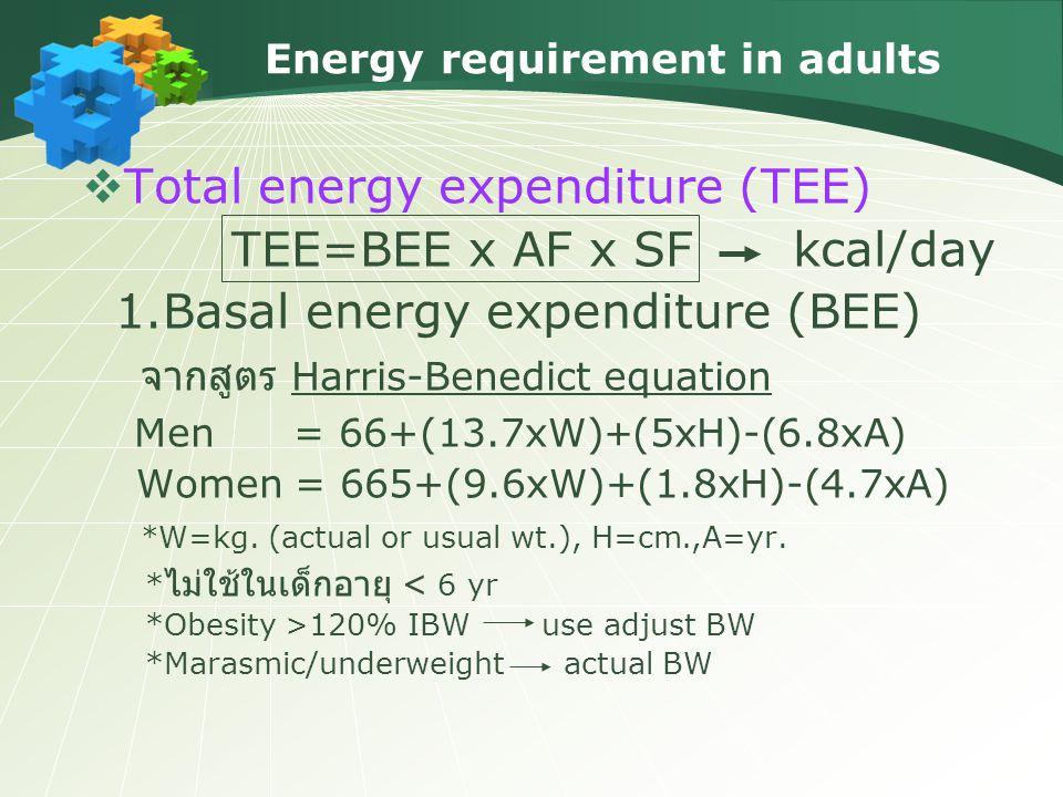 Energy requirement in adults  Total energy expenditure (TEE) TEE=BEE x AF x SF kcal/day 1.Basal energy expenditure (BEE) จากสูตร Harris-Benedict equation Men = 66+(13.7xW)+(5xH)-(6.8xA) Women = 665+(9.6xW)+(1.8xH)-(4.7xA) *W=kg.