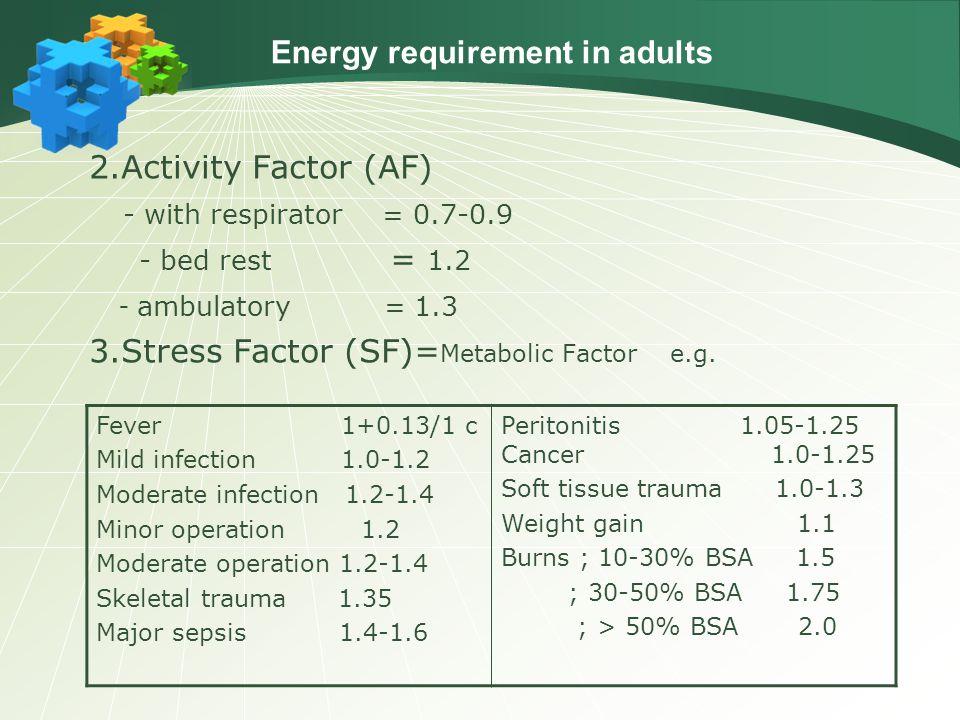 2.Activity Factor (AF) - with respirator = 0.7-0.9 - bed rest = 1.2 - ambulatory = 1.3 3.Stress Factor (SF)= Metabolic Factor e.g. Fever 1+0.13/1 c Mi