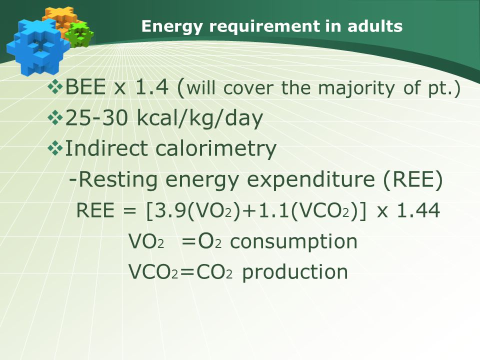  BEE x 1.4 ( will cover the majority of pt.)  25-30 kcal/kg/day  Indirect calorimetry -Resting energy expenditure (REE) REE = [3.9(VO 2 )+1.1(VCO 2