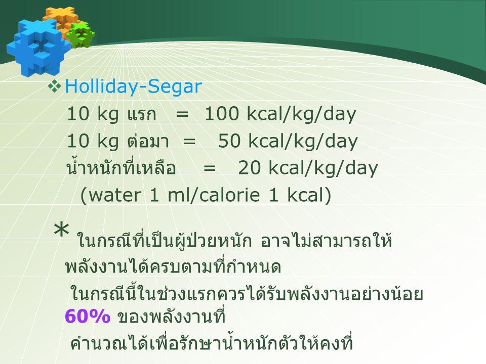  Holliday-Segar 10 kg แรก = 100 kcal/kg/day 10 kg ต่อมา = 50 kcal/kg/day น้ำหนักที่เหลือ = 20 kcal/kg/day (water 1 ml/calorie 1 kcal) * ในกรณีที่เป็น