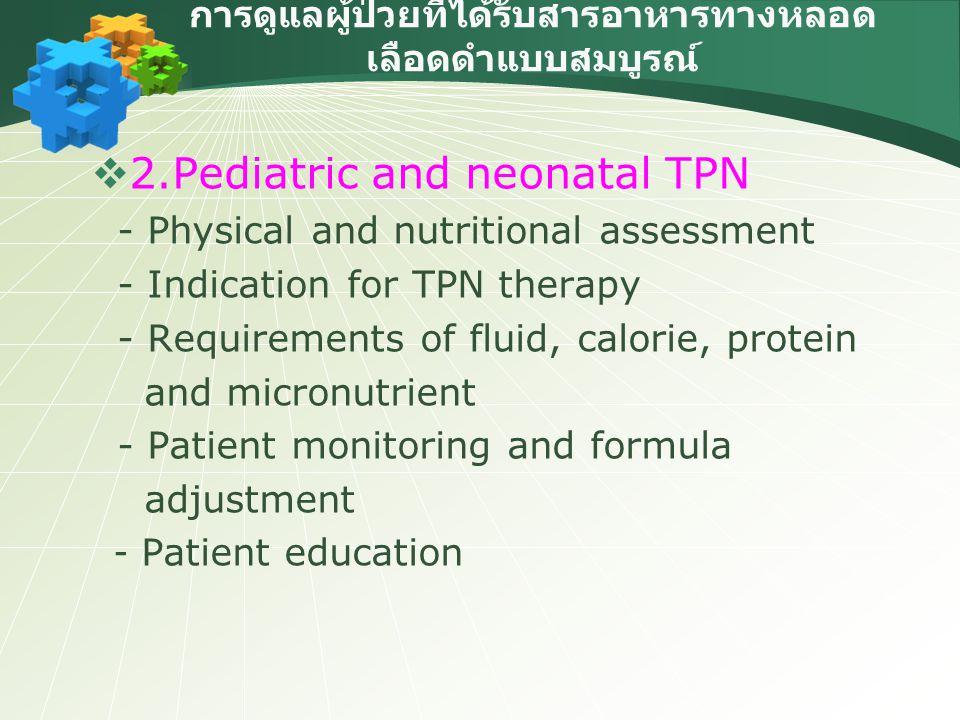 การดูแลผู้ป่วยที่ได้รับสารอาหารทางหลอด เลือดดำแบบสมบูรณ์  2.Pediatric and neonatal TPN - Physical and nutritional assessment - Indication for TPN the