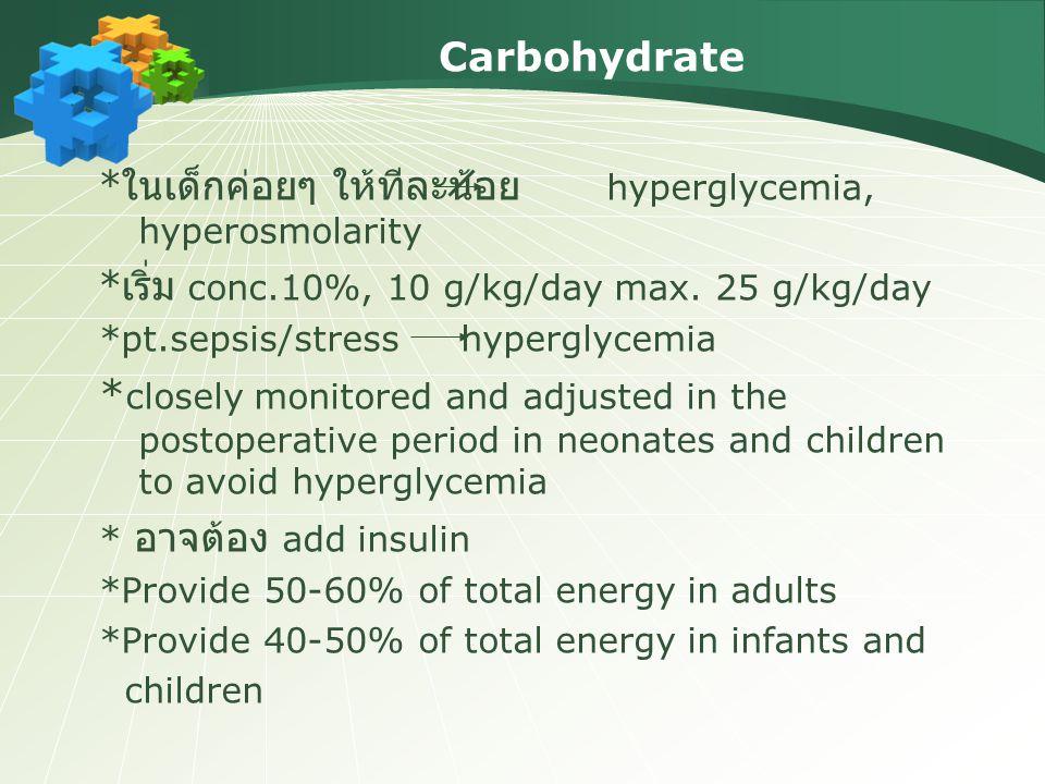 Carbohydrate * ในเด็กค่อยๆ ให้ทีละน้อย hyperglycemia, hyperosmolarity * เริ่ม conc.10%, 10 g/kg/day max. 25 g/kg/day *pt.sepsis/stress hyperglycemia *