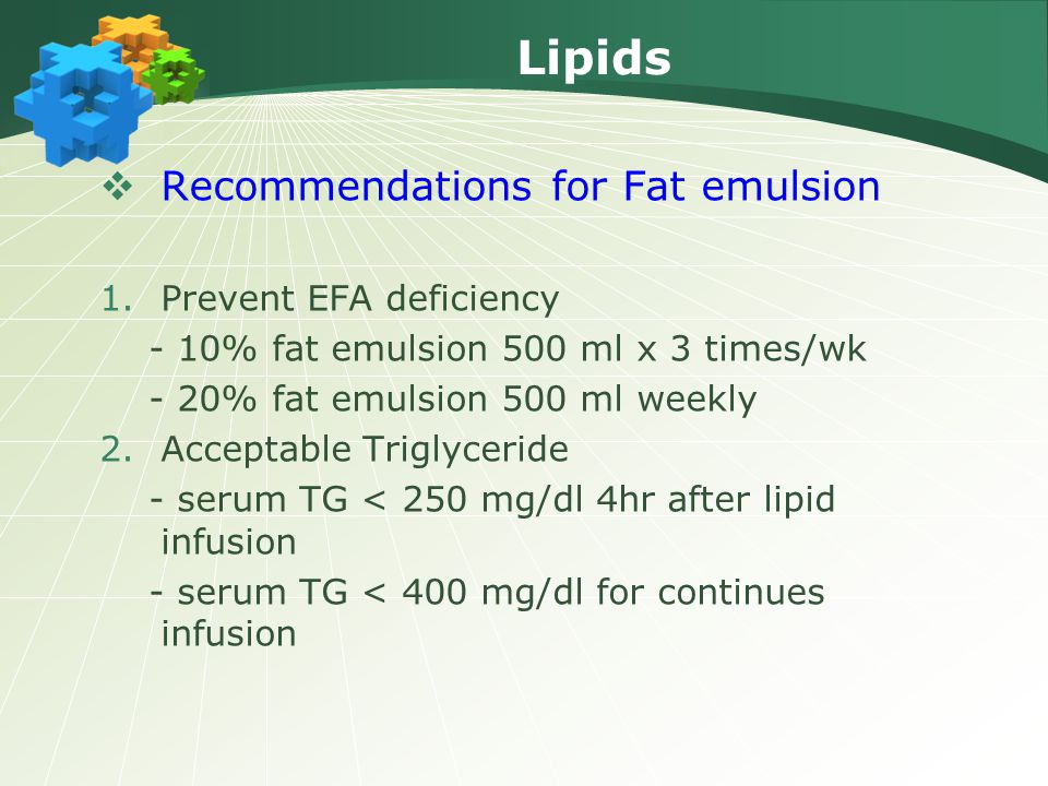 Lipids  Recommendations for Fat emulsion 1.Prevent EFA deficiency - 10% fat emulsion 500 ml x 3 times/wk - 20% fat emulsion 500 ml weekly 2.Acceptable Triglyceride - serum TG < 250 mg/dl 4hr after lipid infusion - serum TG < 400 mg/dl for continues infusion