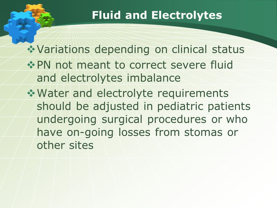 Fluid and Electrolytes  Variations depending on clinical status  PN not meant to correct severe fluid and electrolytes imbalance  Water and electro