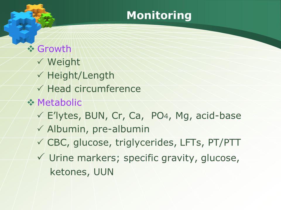 Monitoring  Growth  Weight  Height/Length  Head circumference  Metabolic  E'lytes, BUN, Cr, Ca, PO 4, Mg, acid-base  Albumin, pre-albumin  CBC