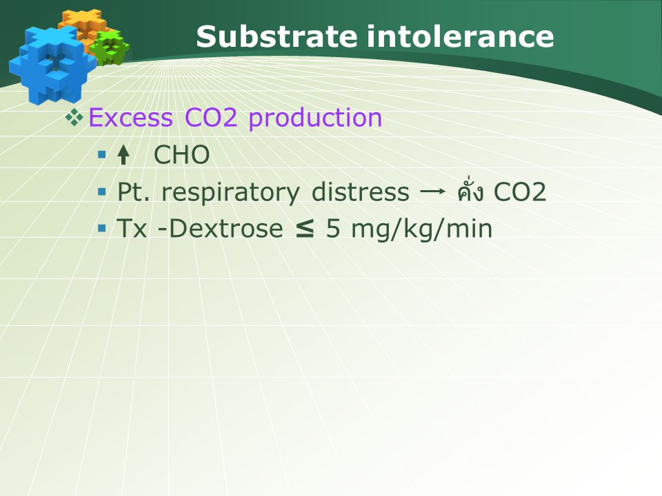 Substrate intolerance  Excess CO2 production  CHO  Pt. respiratory distress คั่ง CO2  Tx -Dextrose ≤ 5 mg/kg/min