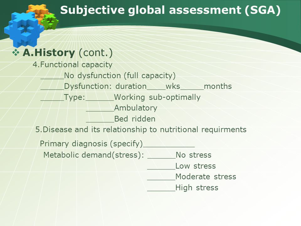 Subjective global assessment (SGA)  A.History (cont.) 4.Functional capacity _____No dysfunction (full capacity) _____Dysfunction: duration____wks_____months _____Type:______Working sub-optimally ______Ambulatory ______Bed ridden 5.Disease and its relationship to nutritional requirments Primary diagnosis (specify)___________ Metabolic demand(stress): ______No stress ______Low stress ______Moderate stress ______High stress