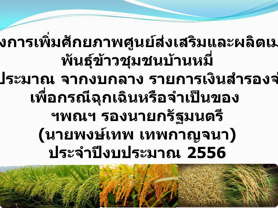 โครงการเพิ่มศักยภาพศูนย์ส่งเสริมและผลิตเมล็ด พันธุ์ข้าวชุมชนบ้านหมี่ งบประมาณ จากงบกลาง รายการเงินสำรองจ่าย เพื่อกรณีฉุกเฉินหรือจำเป็นของ ฯพณฯ รองนายกรัฐมนตรี ( นายพงษ์เทพ เทพกาญจนา ) ประจำปีงบประมาณ 2556