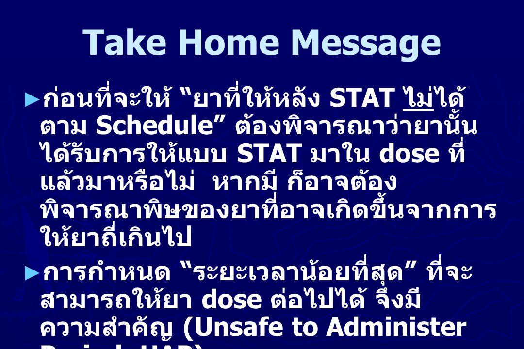 "Take Home Message ► ก่อนที่จะให้ "" ยาที่ให้หลัง STAT ไม่ได้ ตาม Schedule"" ต้องพิจารณาว่ายานั้น ได้รับการให้แบบ STAT มาใน dose ที่ แล้วมาหรือไม่ หากมี"