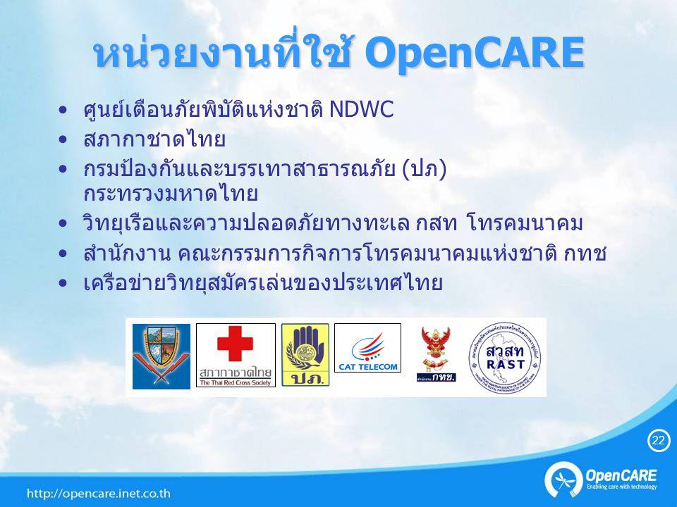 หน่วยงานที่ใช้ OpenCARE ศูนย์เตือนภัยพิบัติแห่งชาติ NDWC สภากาชาดไทย กรมป้องกันและบรรเทาสาธารณภัย (ปภ) กระทรวงมหาดไทย วิทยุเรือและความปลอดภัยทางทะเล กสท โทรคมนาคม สำนักงาน คณะกรรมการกิจการโทรคมนาคมแห่งชาติ กทช เครือข่ายวิทยุสมัครเล่นของประเทศไทย 22