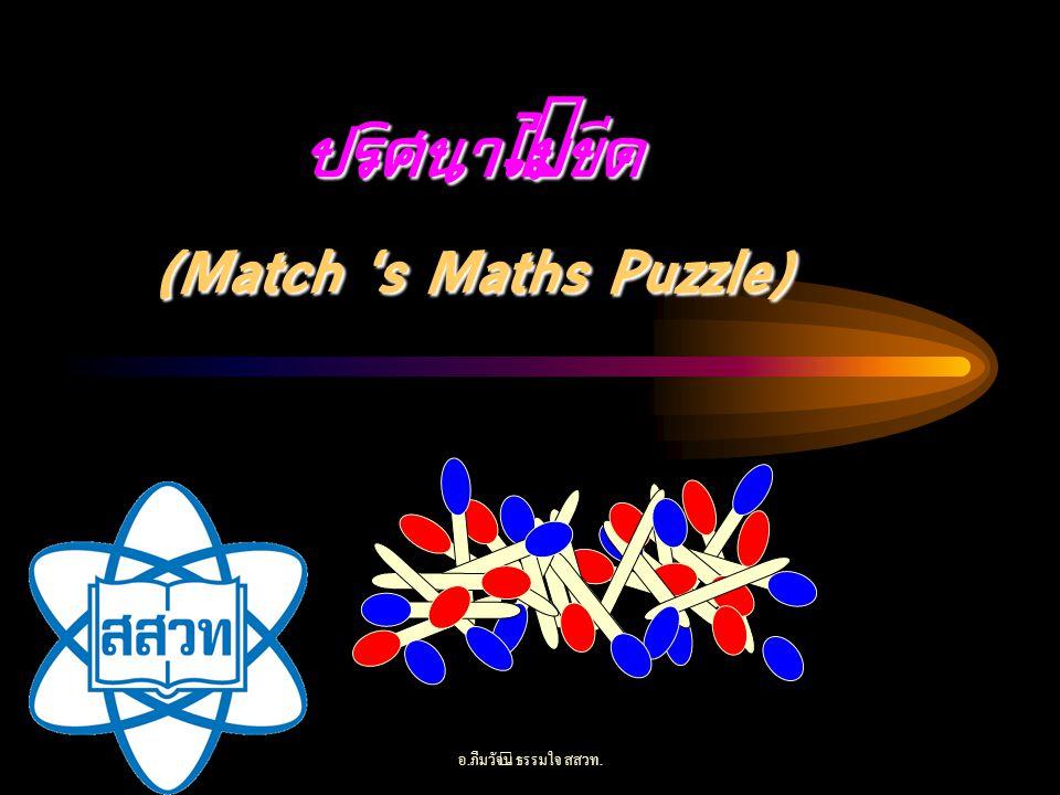 อ. ภีมวัจน์ ธรรมใจ สสวท. ปริศนาไม้ขีด (Match 's Maths Puzzle)