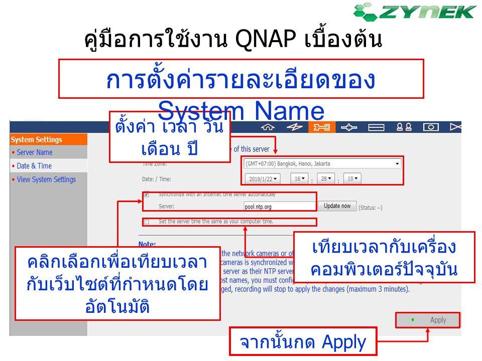 คู่มือการใช้งาน QNAP เบื้องต้น ตั้งค่า เวลา วัน เดือน ปี คลิกเลือกเพื่อเทียบเวลา กับเว็บไซต์ที่กำหนดโดย อัตโนมัติ การตั้งค่ารายละเอียดของ System Name
