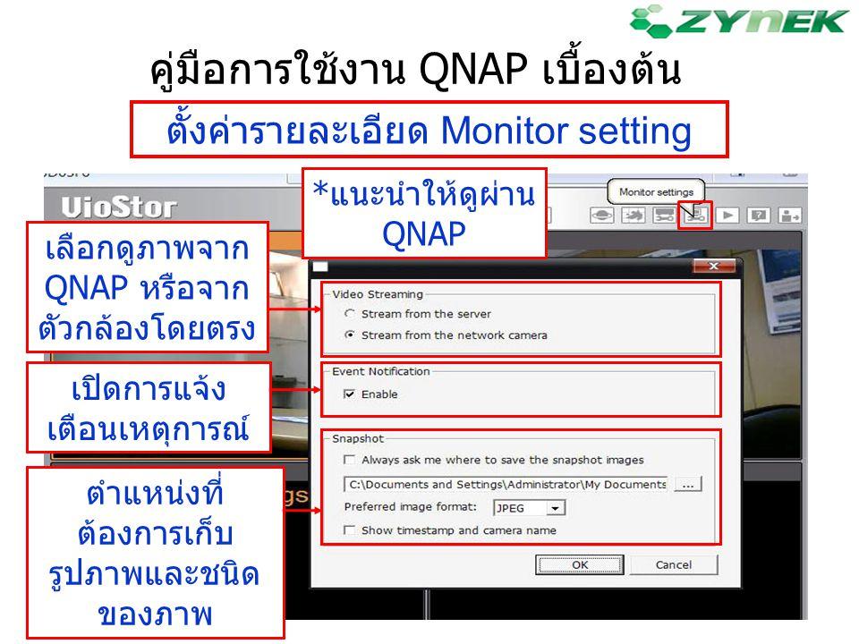 คู่มือการใช้งาน QNAP เบื้องต้น ตั้งค่ารายละเอียด Monitor setting เลือกดูภาพจาก QNAP หรือจาก ตัวกล้องโดยตรง เปิดการแจ้ง เตือนเหตุการณ์ ตำแหน่งที่ ต้องก