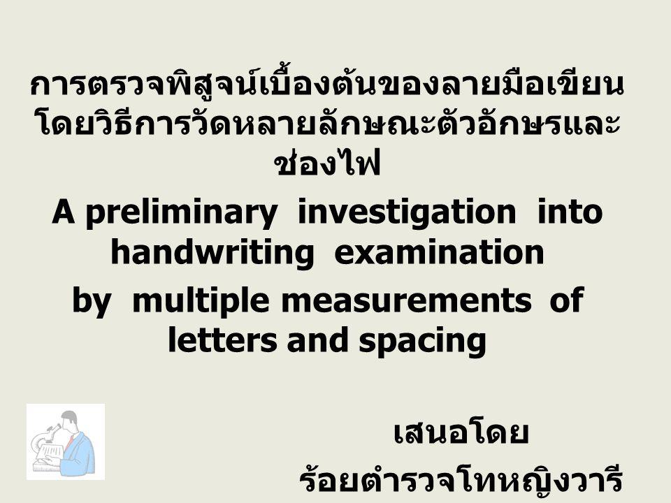 การตรวจพิสูจน์เบื้องต้นของลายมือเขียน โดยวิธีการวัดหลายลักษณะตัวอักษรและ ช่องไฟ A preliminary investigation into handwriting examination by multiple measurements of letters and spacing เสนอโดย ร้อยตำรวจโทหญิงวารี แสงแสน รหัส 51312322