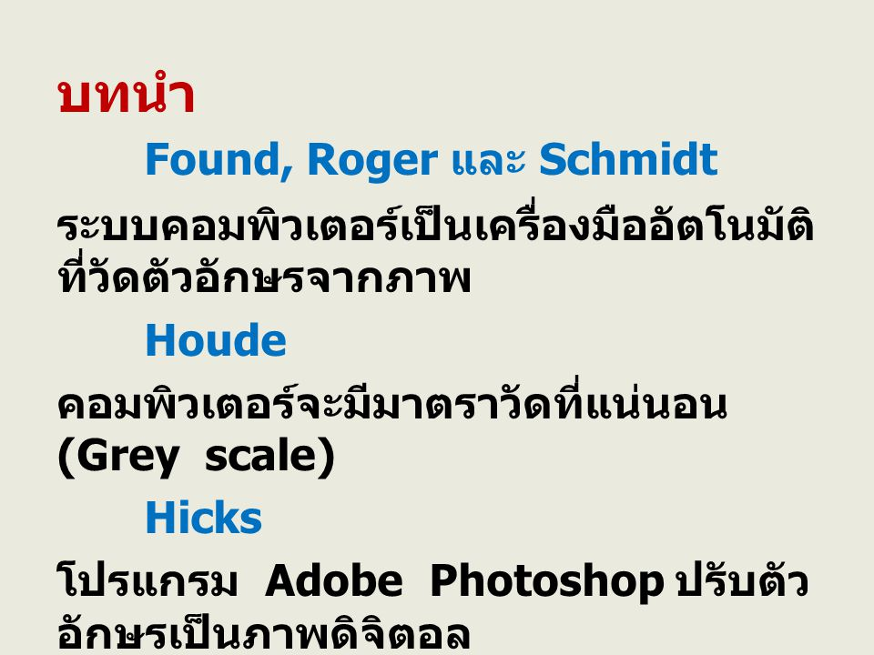 บทนำ Found, Roger และ Schmidt ระบบคอมพิวเตอร์เป็นเครื่องมืออัตโนมัติ ที่วัดตัวอักษรจากภาพ Houde คอมพิวเตอร์จะมีมาตราวัดที่แน่นอน (Grey scale) Hicks โปรแกรม Adobe Photoshop ปรับตัว อักษรเป็นภาพดิจิตอล