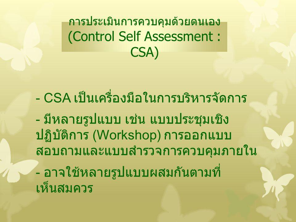 การประเมินการควบคุมด้วยตนเอง (Control Self Assessment : CSA) - CSA เป็นเครื่องมือในการบริหารจัดการ - มีหลายรูปแบบ เช่น แบบประชุมเชิง ปฏิบัติการ (Works