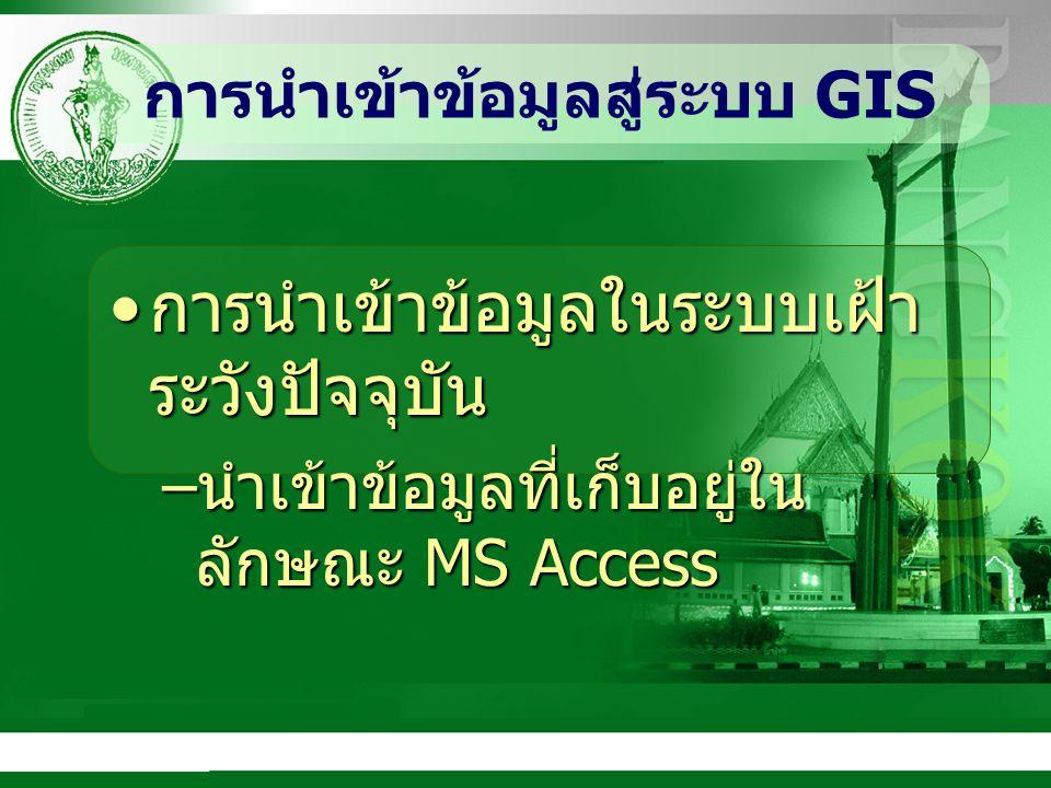 การนำเข้าข้อมูลสู่ระบบ GIS การนำเข้าข้อมูลในระบบเฝ้า ระวังปัจจุบัน การนำเข้าข้อมูลในระบบเฝ้า ระวังปัจจุบัน – นำเข้าข้อมูลที่เก็บอยู่ใน ลักษณะ MS Access