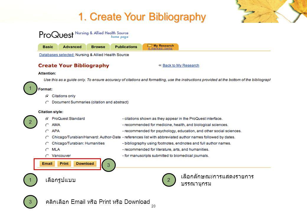 20 1. Create Your Bibliography 2 3 1 3 2 1 คลิกเลือก Email หรือ Print หรือ Download เลือกลักษณะการแสดงรายการ บรรณานุกรม เลือกรูปแบบ