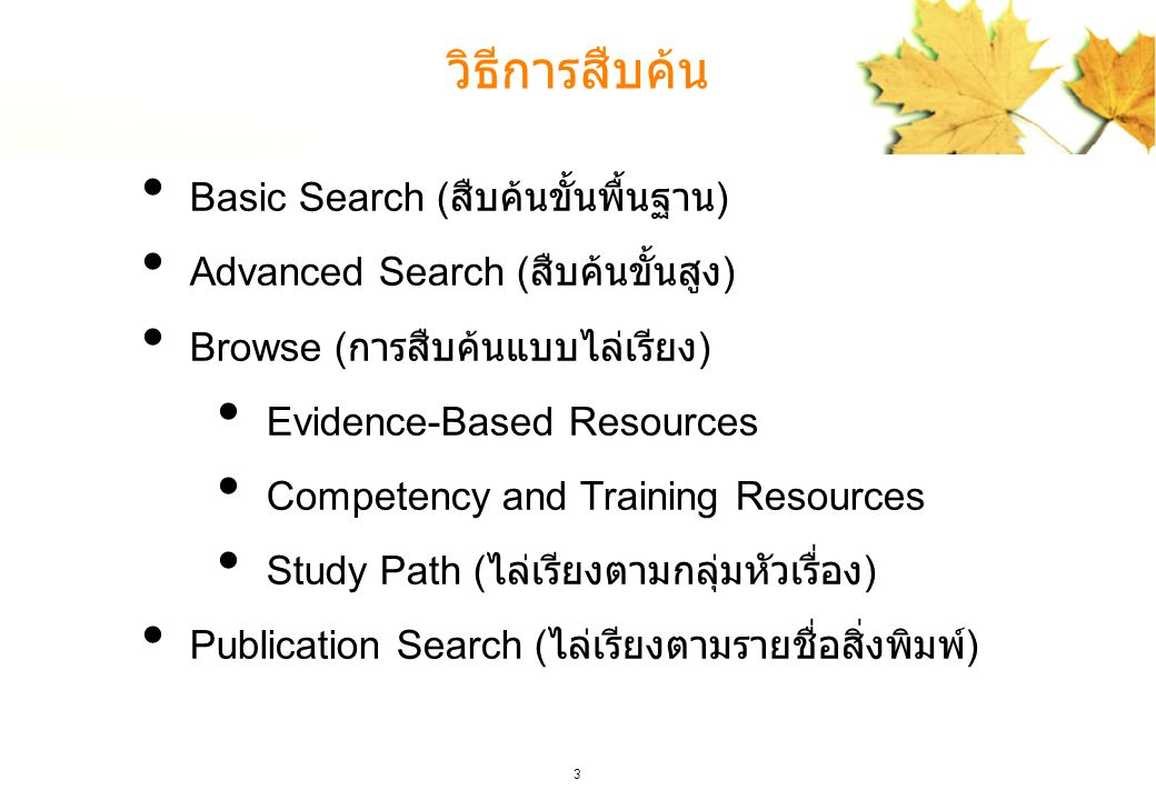 3 วิธีการสืบค้น Basic Search ( สืบค้นขั้นพื้นฐาน ) Advanced Search ( สืบค้นขั้นสูง ) Browse ( การสืบค้นแบบไล่เรียง ) Evidence-Based Resources Competency and Training Resources Study Path ( ไล่เรียงตามกลุ่มหัวเรื่อง ) Publication Search ( ไล่เรียงตามรายชื่อสิ่งพิมพ์ )