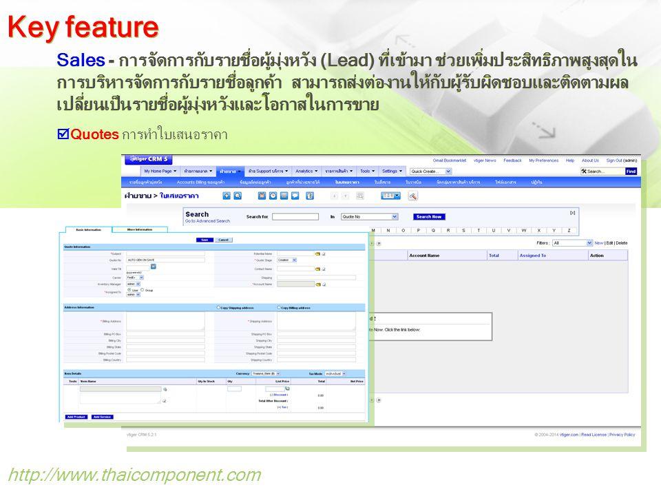 http://www.thaicomponent.com Sales - การจัดการกับรายชื่อผู้มุ่งหวัง (Lead) ที่เข้ามา ช่วยเพิ่มประสิทธิภาพสูงสุดใน การบริหารจัดการกับรายชื่อลูกค้า สามารถส่งต่องานให้กับผู้รับผิดชอบและติดตามผล เปลี่ยนเป็นรายชื่อผู้มุ่งหวังและโอกาสในการขาย  Quotes การทำใบเสนอราคา Key feature