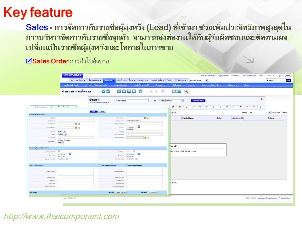 http://www.thaicomponent.com Sales - การจัดการกับรายชื่อผู้มุ่งหวัง (Lead) ที่เข้ามา ช่วยเพิ่มประสิทธิภาพสูงสุดใน การบริหารจัดการกับรายชื่อลูกค้า สามารถส่งต่องานให้กับผู้รับผิดชอบและติดตามผล เปลี่ยนเป็นรายชื่อผู้มุ่งหวังและโอกาสในการขาย  Sales Order การทำใบสั่งขาย Key feature