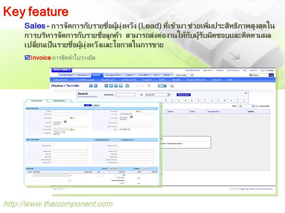 http://www.thaicomponent.com Sales - การจัดการกับรายชื่อผู้มุ่งหวัง (Lead) ที่เข้ามา ช่วยเพิ่มประสิทธิภาพสูงสุดใน การบริหารจัดการกับรายชื่อลูกค้า สามารถส่งต่องานให้กับผู้รับผิดชอบและติดตามผล เปลี่ยนเป็นรายชื่อผู้มุ่งหวังและโอกาสในการขาย  Invoice การจัดทำใบวางบิล Key feature